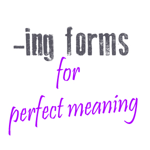 Using -ing forms for perfect meanings