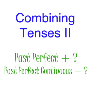 Combing Different Tenses 2: Past Perfect and Past Perfect Continuous