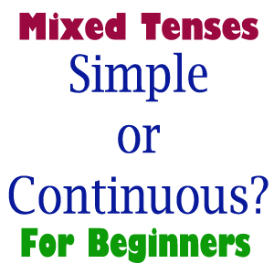 Beginners Mixed Tenses Exercise: Simple or Continuous?